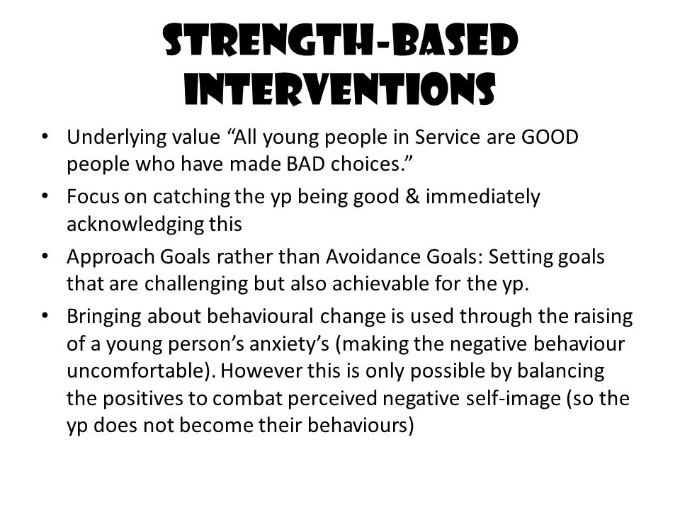 "Strength-based interventions Underlying value ""All young people in Service are GOOD people who have made BAD choices."" Focus on catching the yp being"