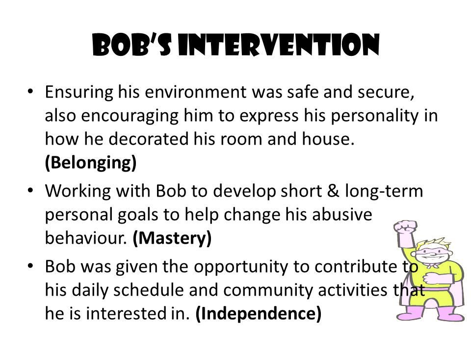 Bob's Intervention Ensuring his environment was safe and secure, also encouraging him to express his personality in how he decorated his room and hous