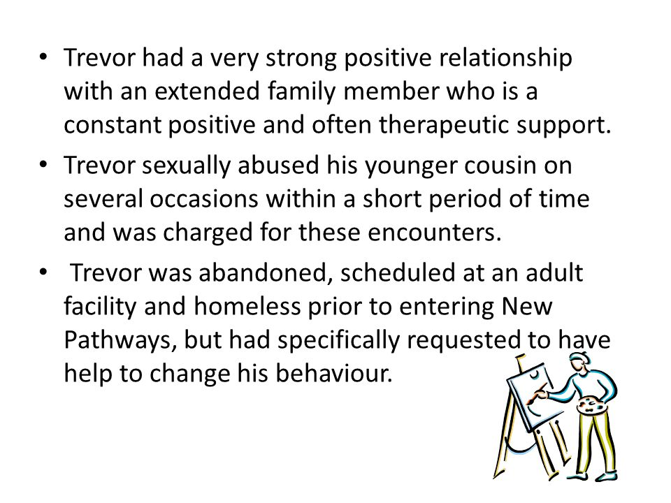 Trevor had a very strong positive relationship with an extended family member who is a constant positive and often therapeutic support. Trevor sexuall