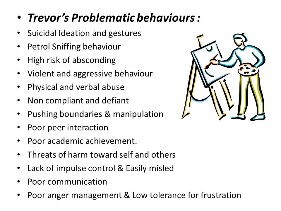 Trevor's Problematic behaviours : Suicidal Ideation and gestures Petrol Sniffing behaviour High risk of absconding Violent and aggressive behaviour Ph
