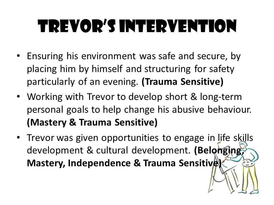 Trevor's Intervention Ensuring his environment was safe and secure, by placing him by himself and structuring for safety particularly of an evening. (