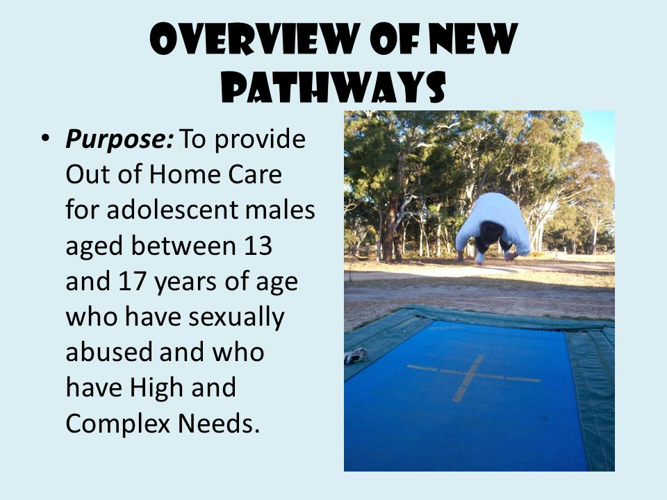 Overview of new Pathways Purpose: To provide Out of Home Care for adolescent males aged between 13 and 17 years of age who have sexually abused and wh