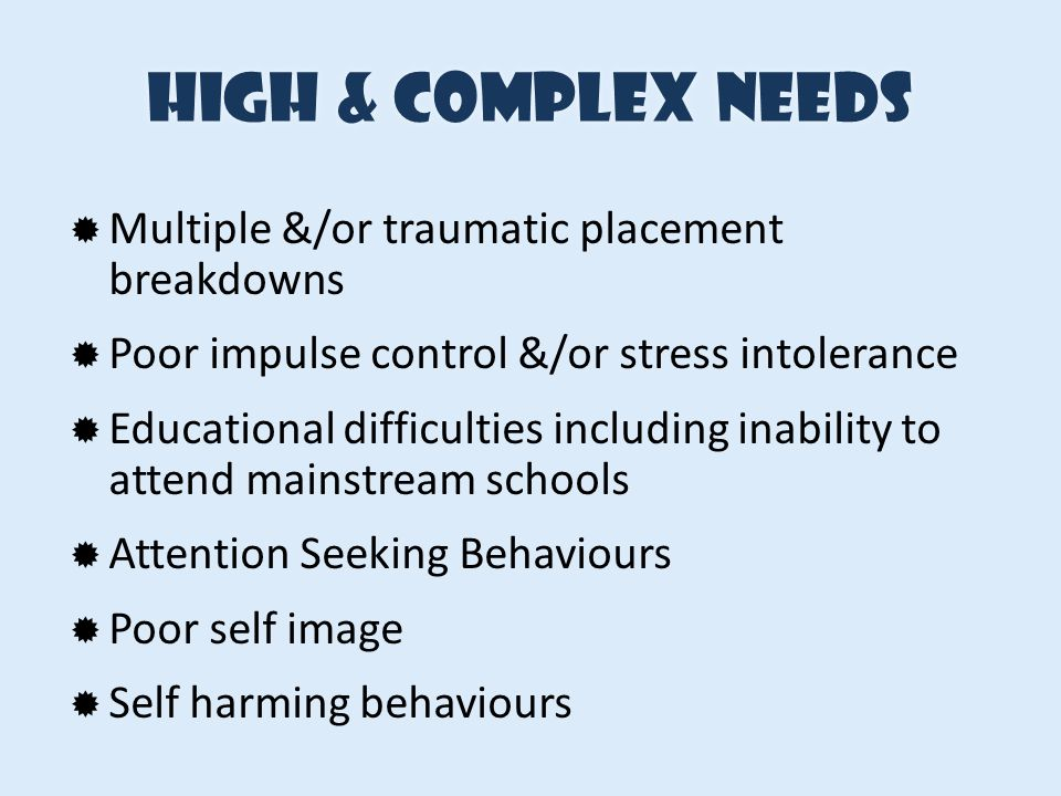 High & complex needsHigh & complex needs  History of Inappropriate Sexual Behaviours  Verbal & Physical Aggression (that may result in property damage)  Low level criminal behaviours (eg property damage, theft etc)  Intellectual Disabilities (mild-moderate)  Poor communication & social skills