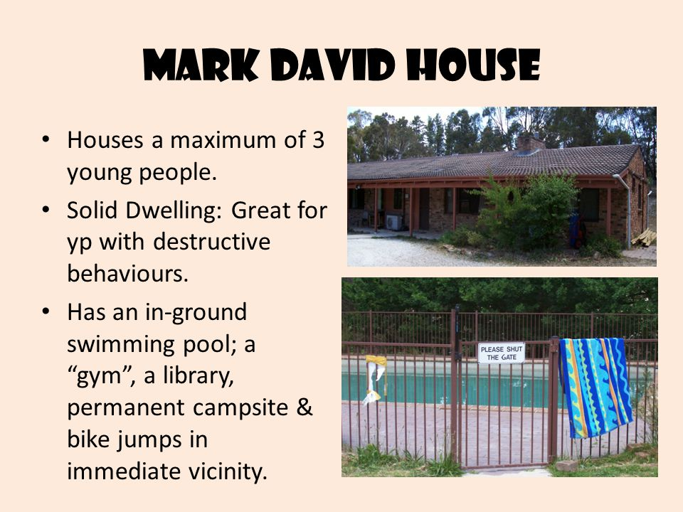 "Mark david house Houses a maximum of 3 young people. Solid Dwelling: Great for yp with destructive behaviours. Has an in-ground swimming pool; a ""gym"""