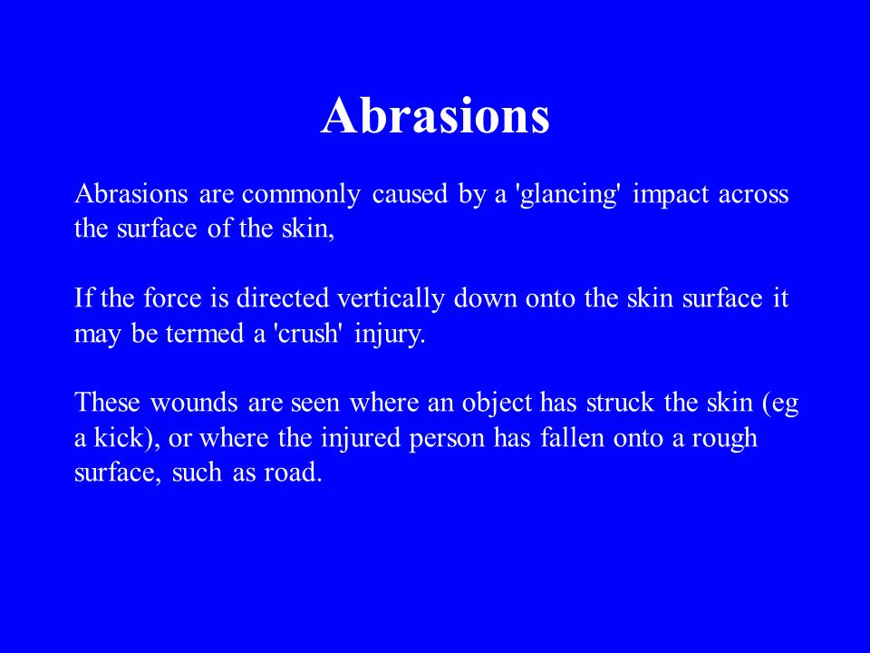 Abrasions are commonly caused by a 'glancing' impact across the surface of the skin, If the force is directed vertically down onto the skin surface it