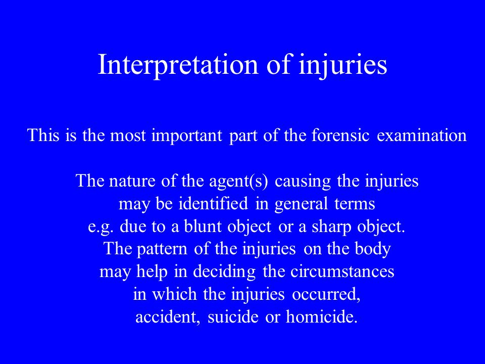 Interpretation of injuries This is the most important part of the forensic examination The nature of the agent(s) causing the injuries may be identifi