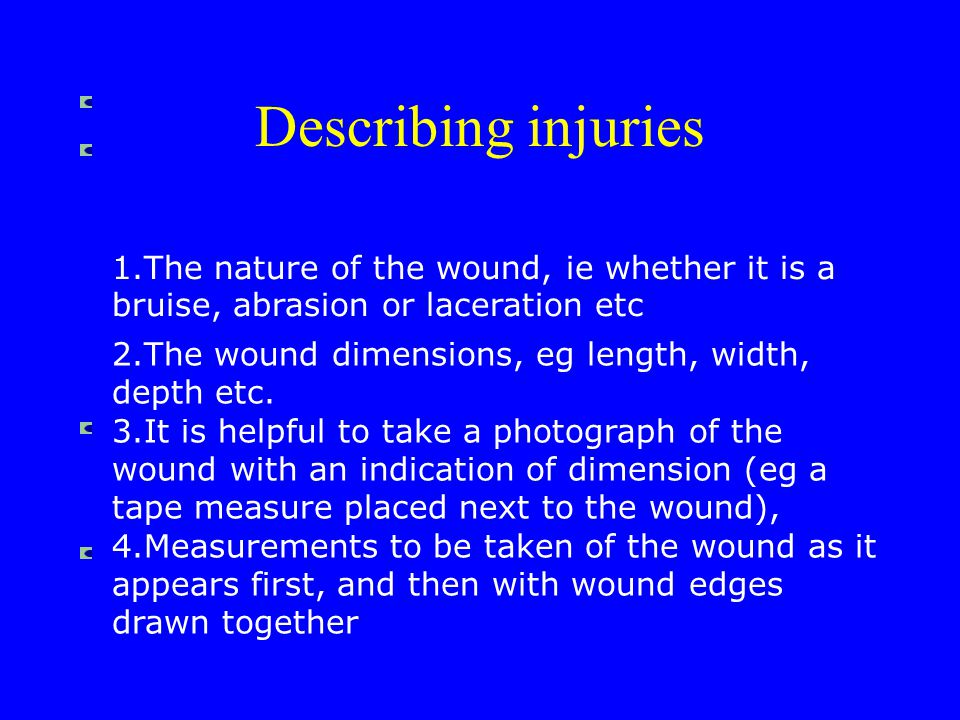 5.The position of the wound in relation to fixed anatomical landmarks, eg distance from the midline, below the clavicle etc 6.The height of the wound from the heel (ie ground level) - this is particularly important in cases where pedestrians have been struck by motor vehicles Describing injuries
