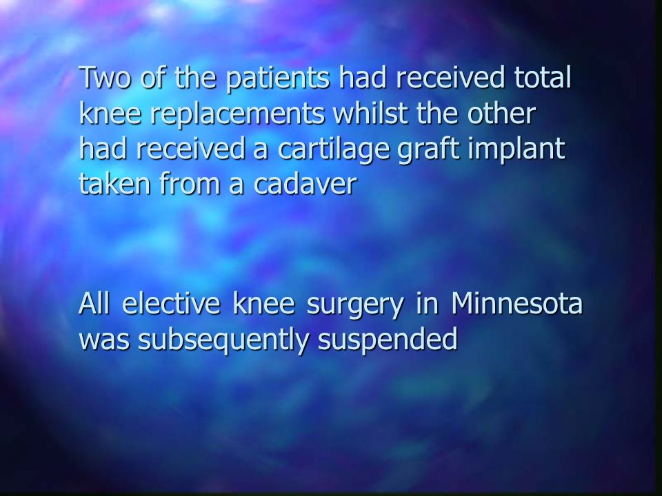 Two of the patients had received total knee replacements whilst the other had received a cartilage graft implant taken from a cadaver All elective knee surgery in Minnesota was subsequently suspended
