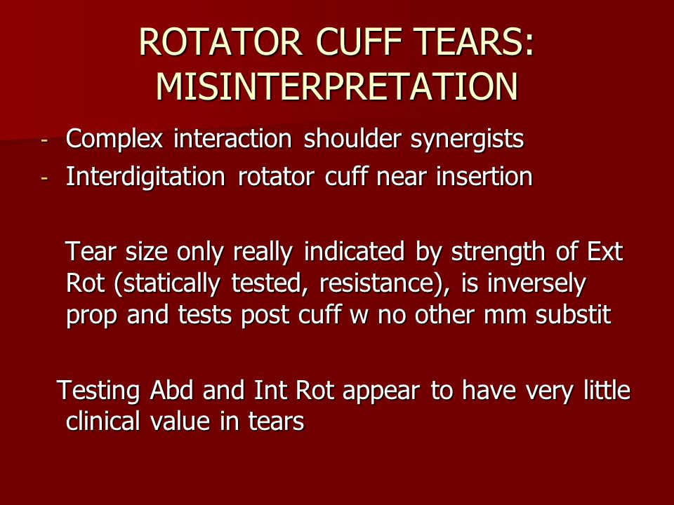 ROTATOR CUFF TEARS: MISINTERPRETATION - Complex interaction shoulder synergists - Interdigitation rotator cuff near insertion Tear size only really indicated by strength of Ext Rot (statically tested, resistance), is inversely prop and tests post cuff w no other mm substit Tear size only really indicated by strength of Ext Rot (statically tested, resistance), is inversely prop and tests post cuff w no other mm substit Testing Abd and Int Rot appear to have very little clinical value in tears Testing Abd and Int Rot appear to have very little clinical value in tears