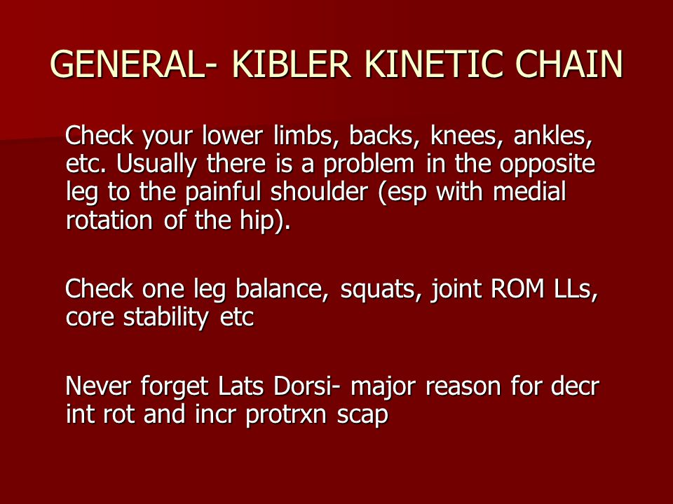 GENERAL- KIBLER KINETIC CHAIN Check your lower limbs, backs, knees, ankles, etc.