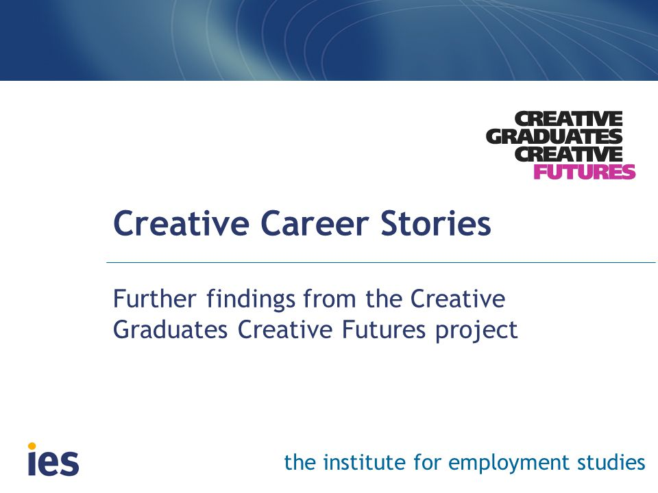 the institute for employment studies Creative Career Stories Further findings from the Creative Graduates Creative Futures project
