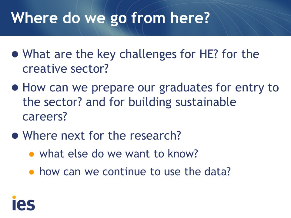 Where do we go from here? What are the key challenges for HE? for the creative sector? How can we prepare our graduates for entry to the sector? and f