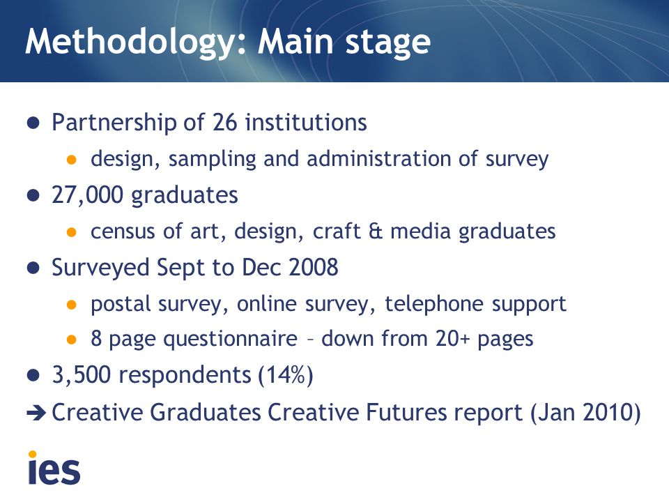 Methodology: Follow up Email survey ● 8 open text questions ● mailed to approx 2,000 respondents ● during Sept/Oct 2009 (mid/end of recession) ● 400+ responses (23%) Depth interviews ● semi-structured conversation (up to an hour) ● transcribed and summarised ● 40 case studies/graduate stories  Creative Career Stories report (November 2010)