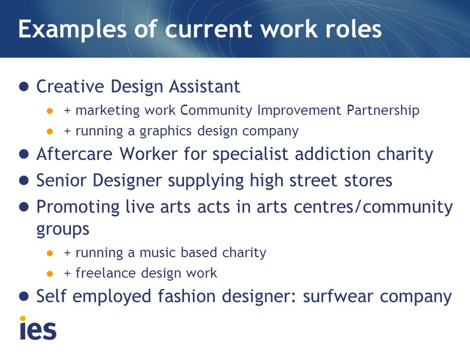Examples of current work roles Creative Design Assistant ● + marketing work Community Improvement Partnership ● + running a graphics design company Af