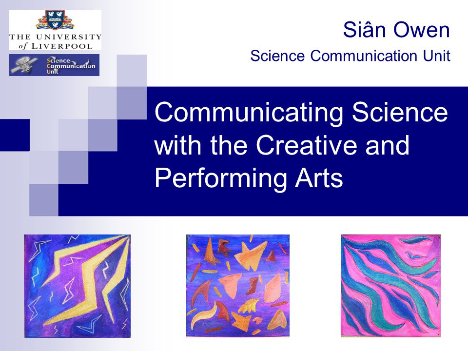 Communicating Science with the Creative and Performing Arts Siân Owen Science Communication Unit