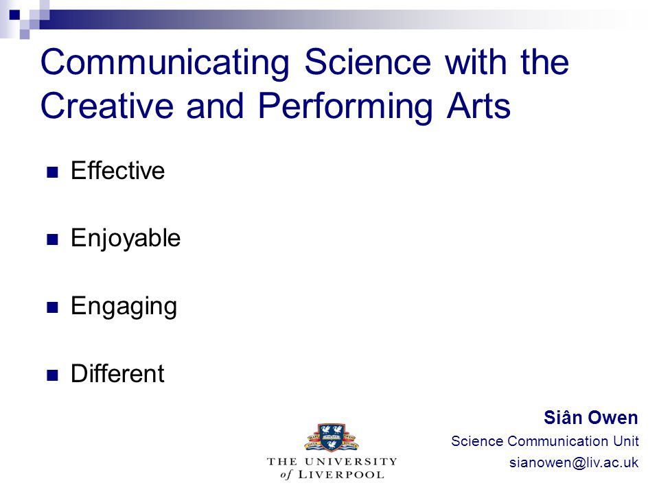 Communicating Science with the Creative and Performing Arts Effective Enjoyable Engaging Different Siân Owen Science Communication Unit sianowen@liv.a