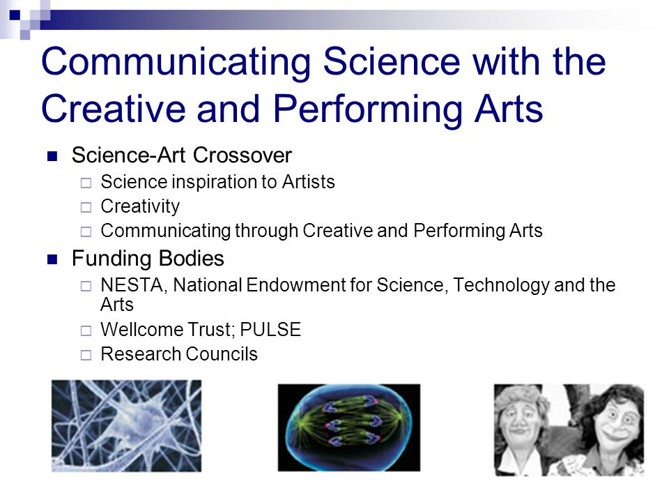 Communicating Science with the Creative and Performing Arts Science-Art Crossover  Science inspiration to Artists  Creativity  Communicating through Creative and Performing Arts Funding Bodies  NESTA, National Endowment for Science, Technology and the Arts  Wellcome Trust; PULSE  Research Councils