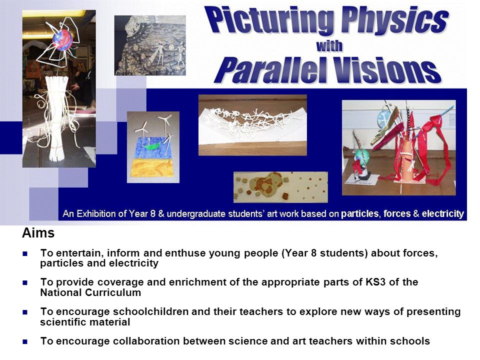 Aims To entertain, inform and enthuse young people (Year 8 students) about forces, particles and electricity To provide coverage and enrichment of the