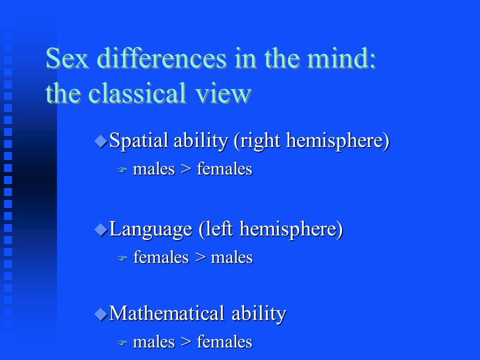 Sex differences in the mind: the classical view  Spatial ability (right hemisphere)  males > females  Language (left hemisphere)  females > males  Mathematical ability  males > females