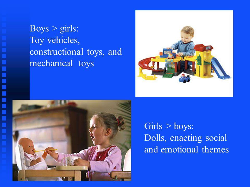 Boys > girls: Toy vehicles, constructional toys, and mechanical toys Girls > boys: Dolls, enacting social and emotional themes