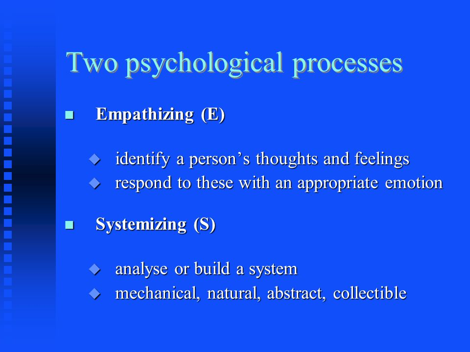 Two psychological processes Empathizing (E) Empathizing (E)  identify a person's thoughts and feelings  respond to these with an appropriate emotion Systemizing (S) Systemizing (S)  analyse or build a system  mechanical, natural, abstract, collectible
