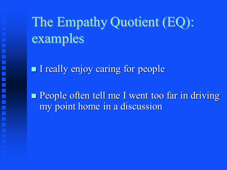 The Empathy Quotient (EQ): examples I really enjoy caring for people I really enjoy caring for people People often tell me I went too far in driving m