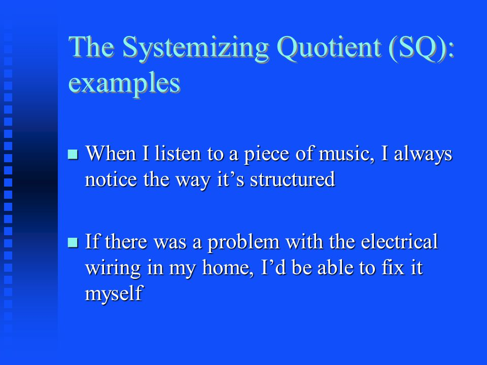The Systemizing Quotient (SQ): examples When I listen to a piece of music, I always notice the way it's structured When I listen to a piece of music, I always notice the way it's structured If there was a problem with the electrical wiring in my home, I'd be able to fix it myself If there was a problem with the electrical wiring in my home, I'd be able to fix it myself