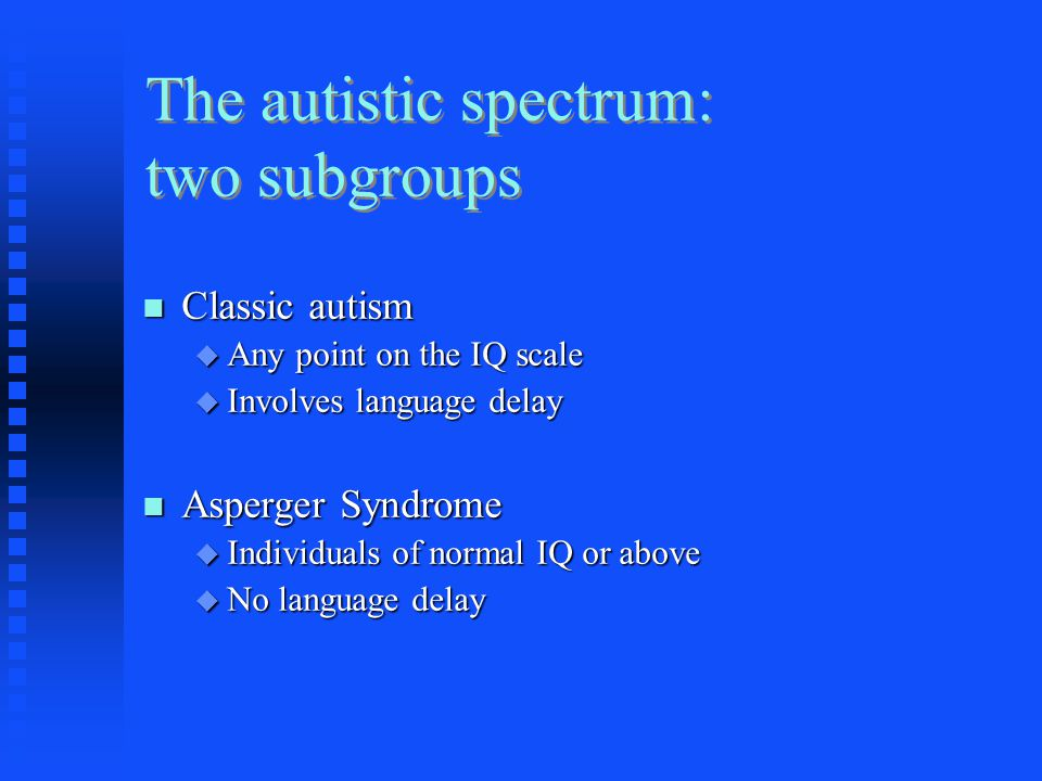 The autistic spectrum: two subgroups Classic autism Classic autism  Any point on the IQ scale  Involves language delay Asperger Syndrome Asperger Syndrome  Individuals of normal IQ or above  No language delay