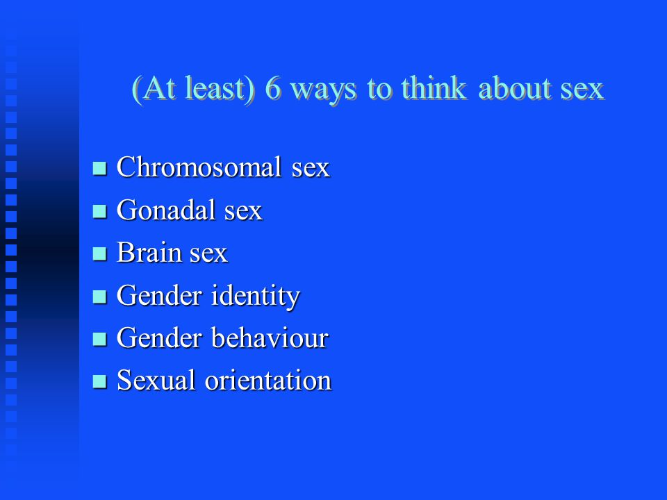 (At least) 6 ways to think about sex Chromosomal sex Chromosomal sex Gonadal sex Gonadal sex Brain sex Brain sex Gender identity Gender identity Gender behaviour Gender behaviour Sexual orientation Sexual orientation