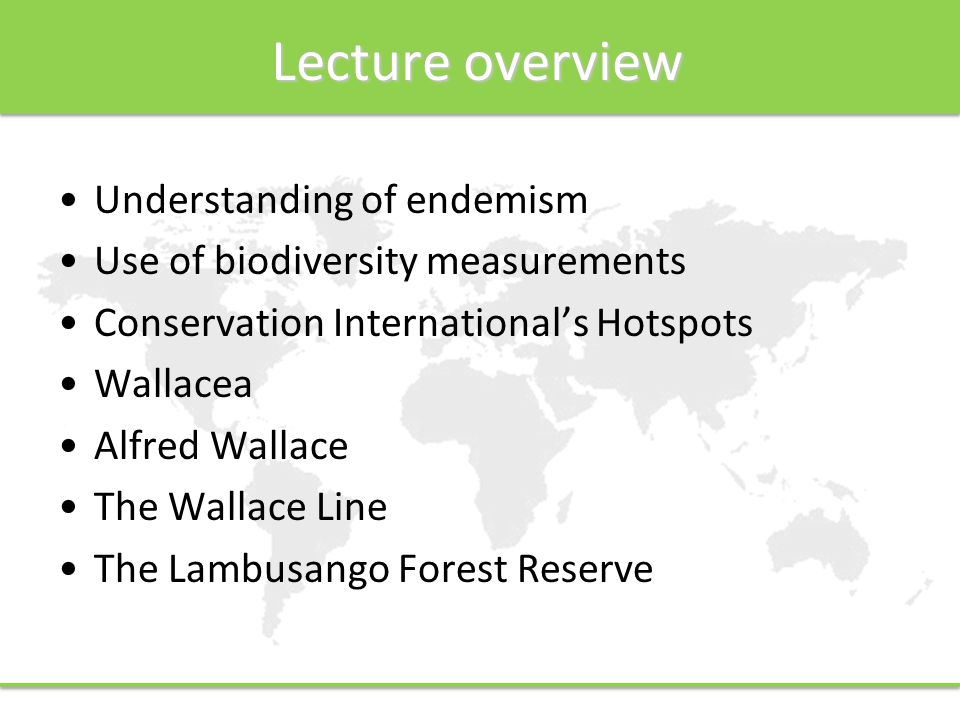 Lecture overview Understanding of endemism Use of biodiversity measurements Conservation International's Hotspots Wallacea Alfred Wallace The Wallace Line The Lambusango Forest Reserve