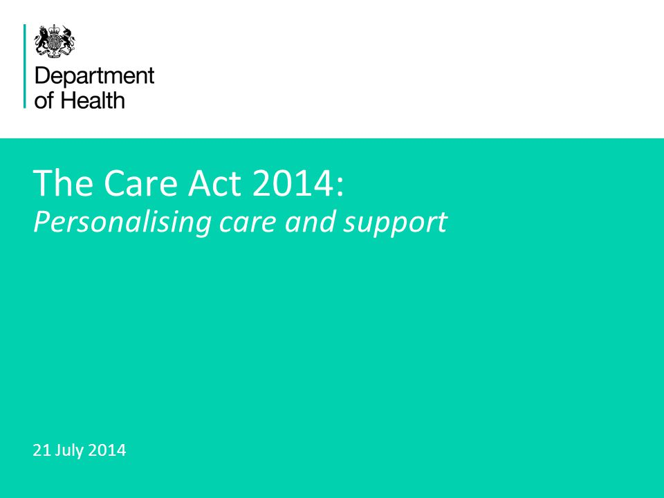 1 The Care Act 2014: Personalising care and support 21 July 2014