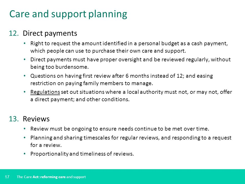 17 Care and support planning 12. Direct payments Right to request the amount identified in a personal budget as a cash payment, which people can use t