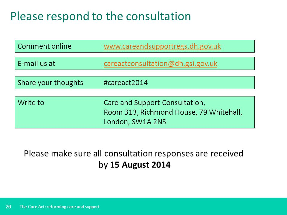 26 Please respond to the consultation Comment onlinewww.careandsupportregs.dh.gov.ukwww.careandsupportregs.dh.gov.uk E-mail us at careactconsultation@
