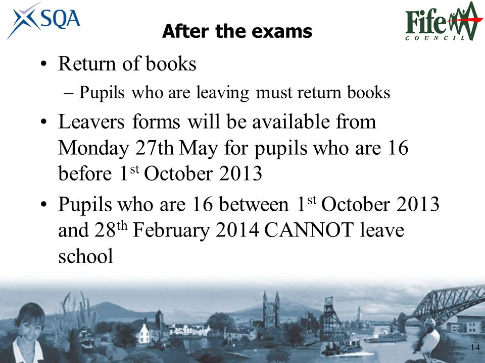 After the exams Return of books –Pupils who are leaving must return books Leavers forms will be available from Monday 27th May for pupils who are 16 before 1 st October 2013 Pupils who are 16 between 1 st October 2013 and 28 th February 2014 CANNOT leave school 14