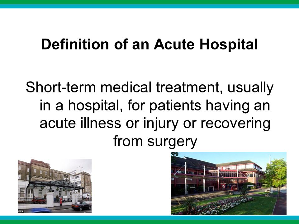 Definition of an Acute Hospital Short-term medical treatment, usually in a hospital, for patients having an acute illness or injury or recovering from surgery