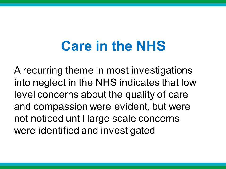 Care in the NHS A recurring theme in most investigations into neglect in the NHS indicates that low level concerns about the quality of care and compassion were evident, but were not noticed until large scale concerns were identified and investigated