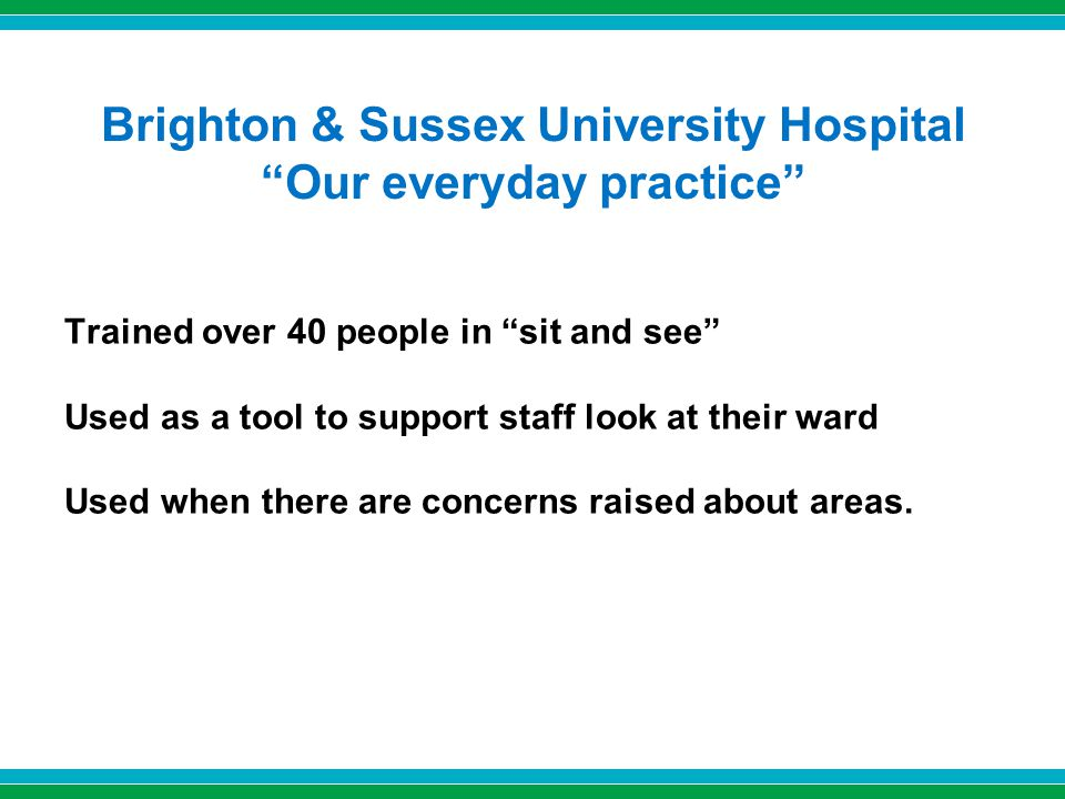 Brighton & Sussex University Hospital Our everyday practice Trained over 40 people in sit and see Used as a tool to support staff look at their ward Used when there are concerns raised about areas.