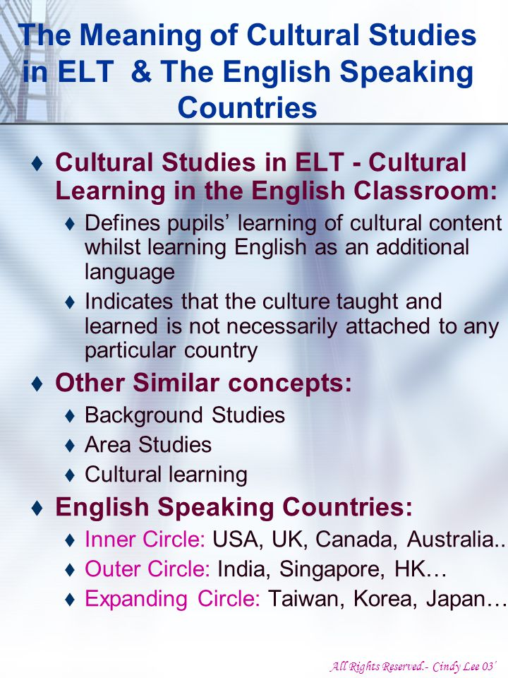All Rights Reserved.- Cindy Lee 03' The Meaning of Cultural Studies in ELT & The English Speaking Countries  Cultural Studies in ELT - Cultural Learning in the English Classroom:  Defines pupils' learning of cultural content whilst learning English as an additional language  Indicates that the culture taught and learned is not necessarily attached to any particular country  Other Similar concepts:  Background Studies  Area Studies  Cultural learning  English Speaking Countries:  Inner Circle: USA, UK, Canada, Australia..