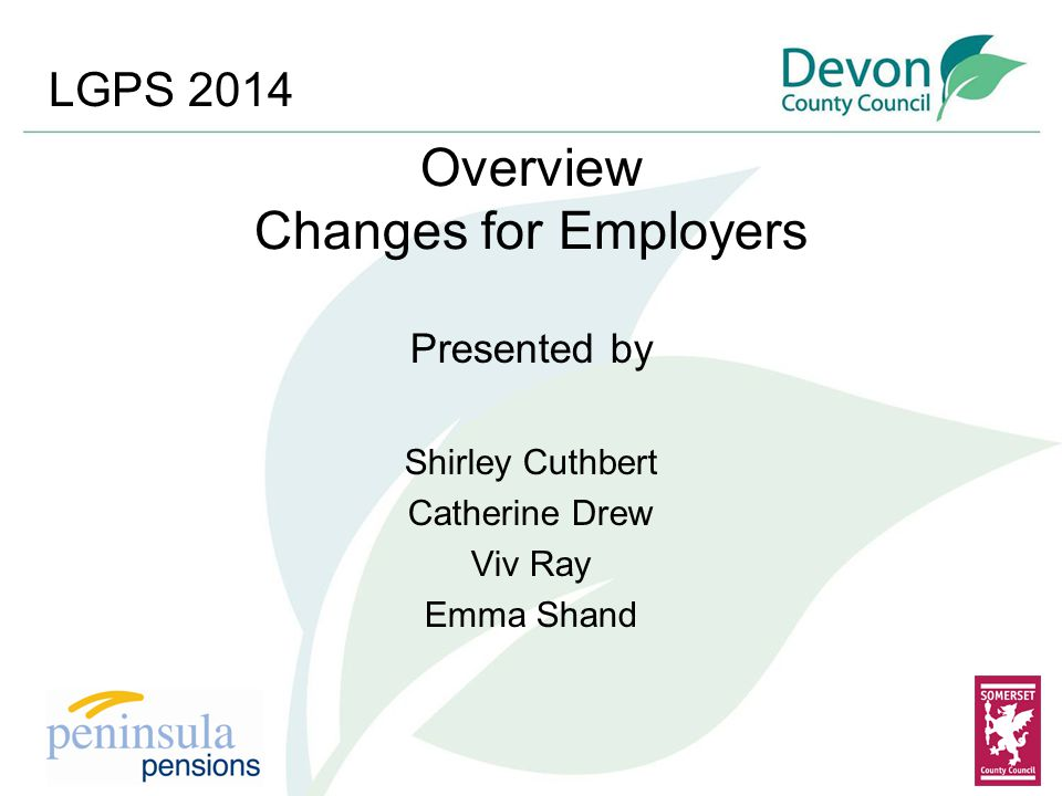 Overview Changes for Employers Presented by Shirley Cuthbert Catherine Drew Viv Ray Emma Shand LGPS 2014