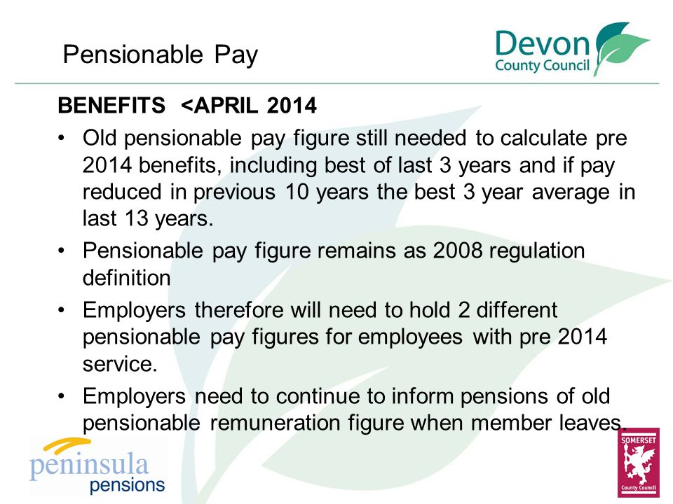 BENEFITS <APRIL 2014 Old pensionable pay figure still needed to calculate pre 2014 benefits, including best of last 3 years and if pay reduced in previous 10 years the best 3 year average in last 13 years.