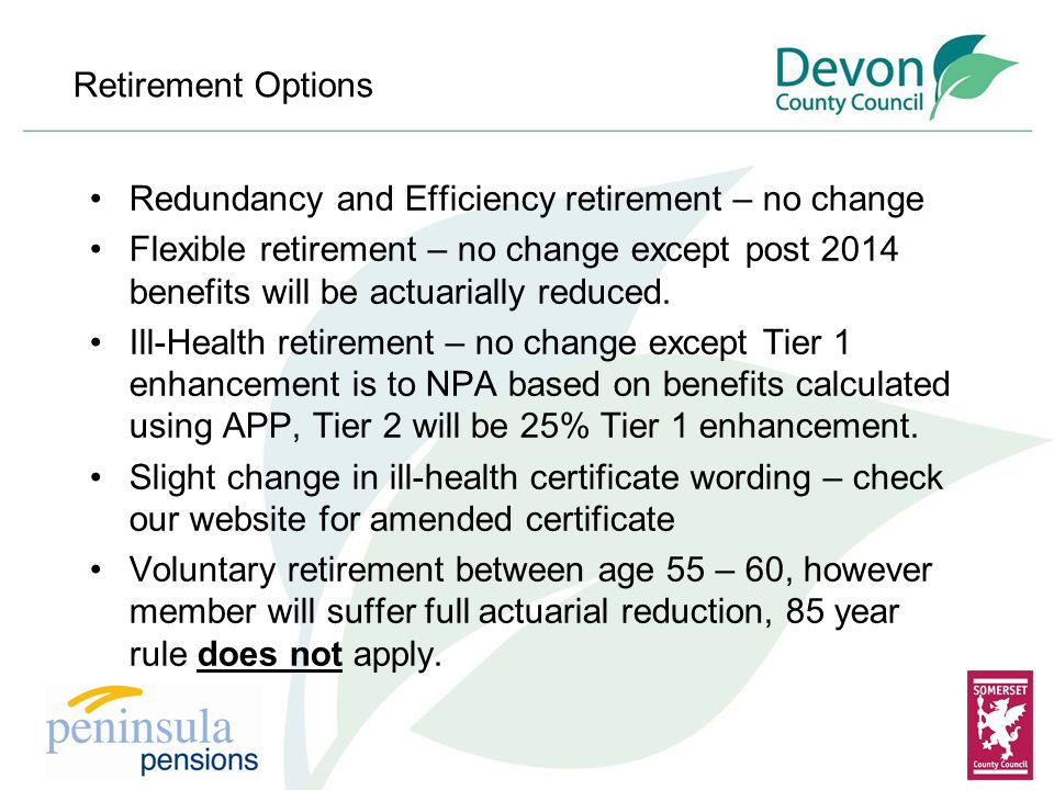 Retirement Options Redundancy and Efficiency retirement – no change Flexible retirement – no change except post 2014 benefits will be actuarially reduced.