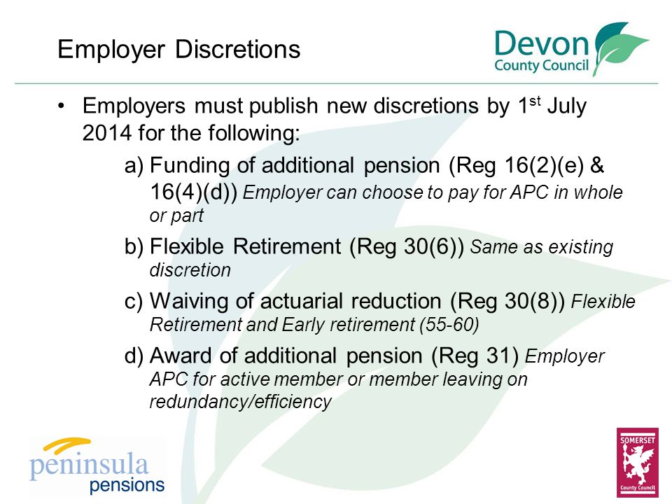 Employer Discretions Employers must publish new discretions by 1 st July 2014 for the following: a)Funding of additional pension (Reg 16(2)(e) & 16(4)(d)) Employer can choose to pay for APC in whole or part b)Flexible Retirement (Reg 30(6)) Same as existing discretion c)Waiving of actuarial reduction (Reg 30(8)) Flexible Retirement and Early retirement (55-60) d)Award of additional pension (Reg 31) Employer APC for active member or member leaving on redundancy/efficiency