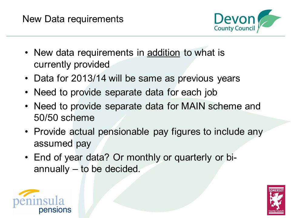 New Data requirements New data requirements in addition to what is currently provided Data for 2013/14 will be same as previous years Need to provide separate data for each job Need to provide separate data for MAIN scheme and 50/50 scheme Provide actual pensionable pay figures to include any assumed pay End of year data.