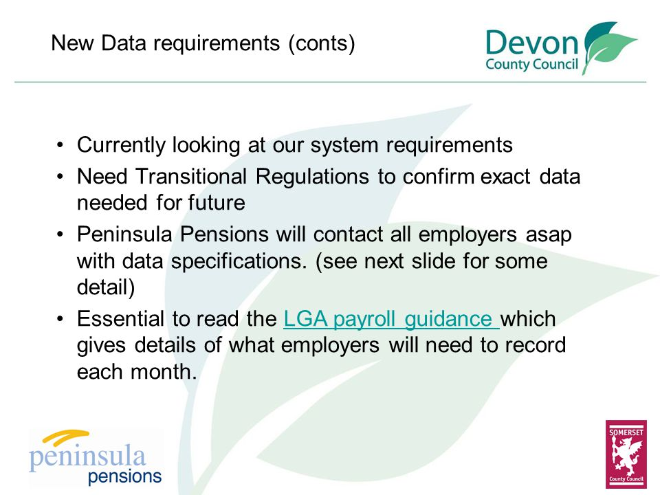 New Data requirements (conts) Currently looking at our system requirements Need Transitional Regulations to confirm exact data needed for future Peninsula Pensions will contact all employers asap with data specifications.