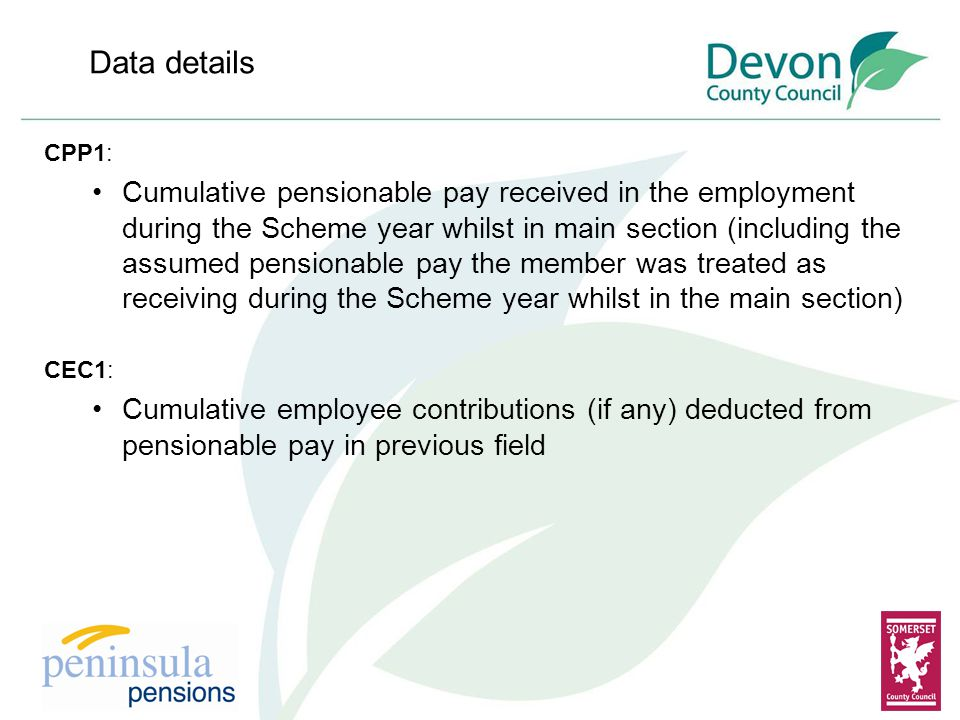 Data details CPP1: Cumulative pensionable pay received in the employment during the Scheme year whilst in main section (including the assumed pensionable pay the member was treated as receiving during the Scheme year whilst in the main section) CEC1: Cumulative employee contributions (if any) deducted from pensionable pay in previous field