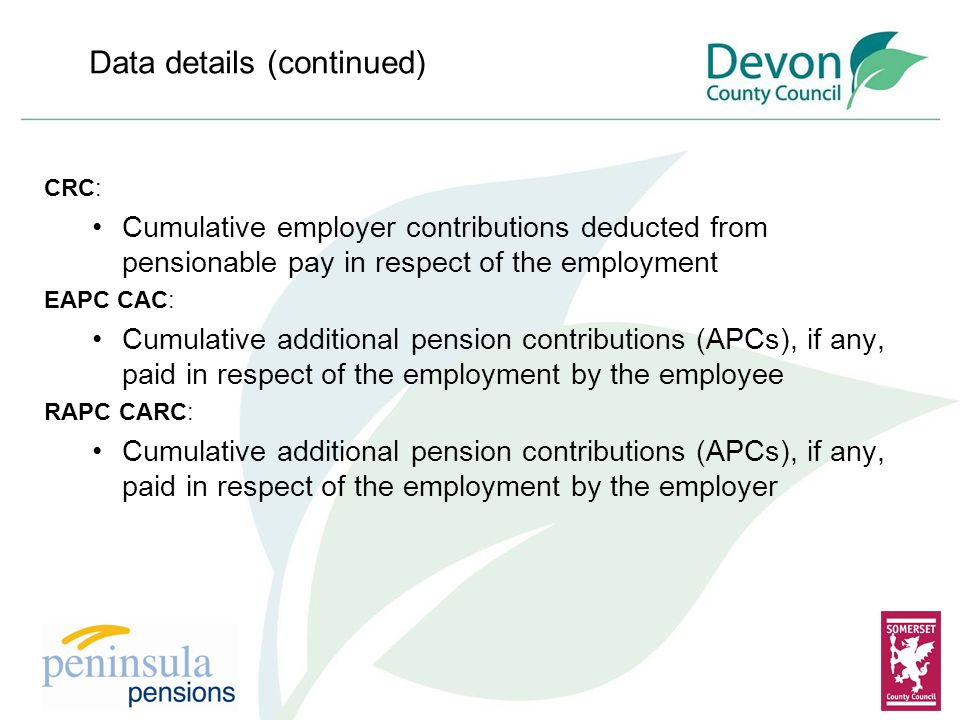 Data details (continued) CRC: Cumulative employer contributions deducted from pensionable pay in respect of the employment EAPC CAC: Cumulative additional pension contributions (APCs), if any, paid in respect of the employment by the employee RAPC CARC: Cumulative additional pension contributions (APCs), if any, paid in respect of the employment by the employer