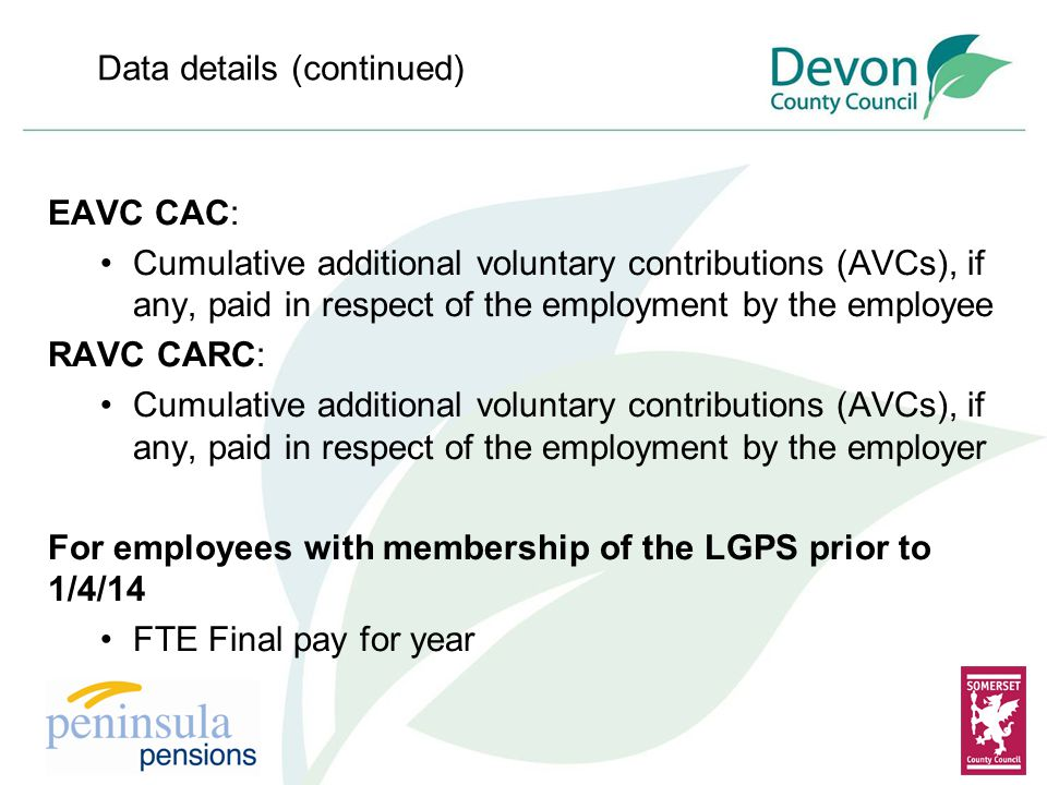 Data details (continued) EAVC CAC: Cumulative additional voluntary contributions (AVCs), if any, paid in respect of the employment by the employee RAVC CARC: Cumulative additional voluntary contributions (AVCs), if any, paid in respect of the employment by the employer For employees with membership of the LGPS prior to 1/4/14 FTE Final pay for year