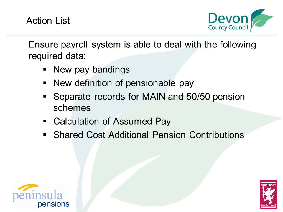 Action List Ensure payroll system is able to deal with the following required data:  New pay bandings  New definition of pensionable pay  Separate records for MAIN and 50/50 pension schemes  Calculation of Assumed Pay  Shared Cost Additional Pension Contributions