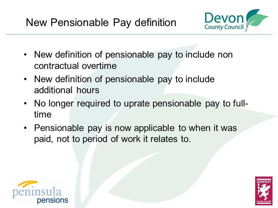 New definition of pensionable pay to include non contractual overtime New definition of pensionable pay to include additional hours No longer required to uprate pensionable pay to full- time Pensionable pay is now applicable to when it was paid, not to period of work it relates to.
