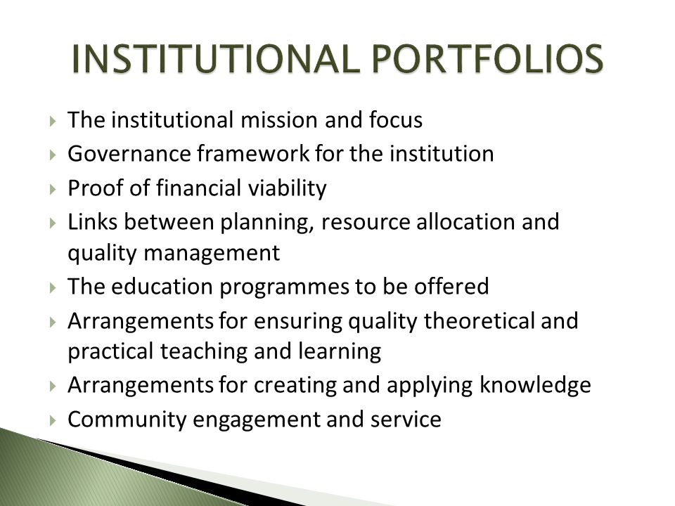  The institutional mission and focus  Governance framework for the institution  Proof of financial viability  Links between planning, resource allocation and quality management  The education programmes to be offered  Arrangements for ensuring quality theoretical and practical teaching and learning  Arrangements for creating and applying knowledge  Community engagement and service